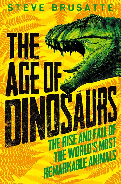 The Age of Dinosaurs: The Rise and Fall of the World's Most Remarkable Animals - Jacket